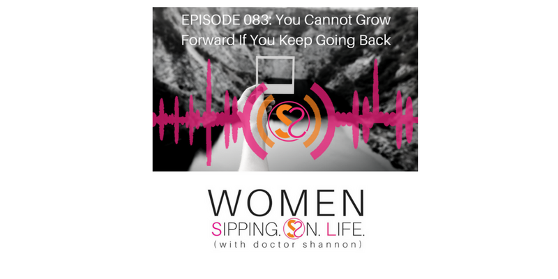 EPISODE 083: You Cannot Grow Forward If You Keep Going Back