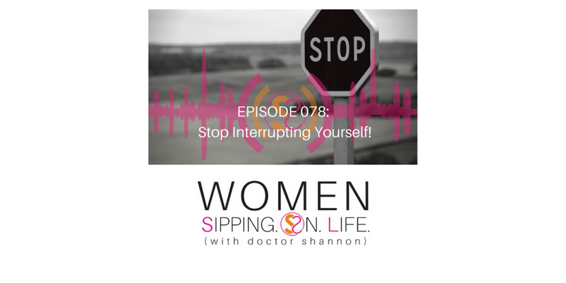 EPISODE 078: Stop Interrupting Yourself!