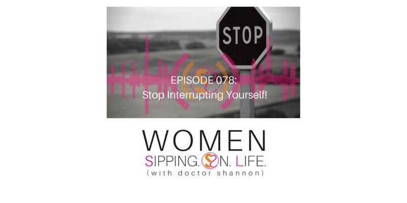 EPISODE 078: Stop Interrupting Yourself!