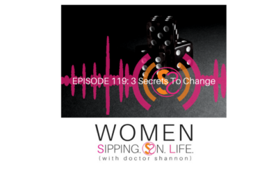 EPISODE 119: 3 Secrets To Change…The Second In A Series On Change