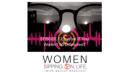 EPISODE 120: What IF You Weren't So Distracted?…The Third In A Series On Change