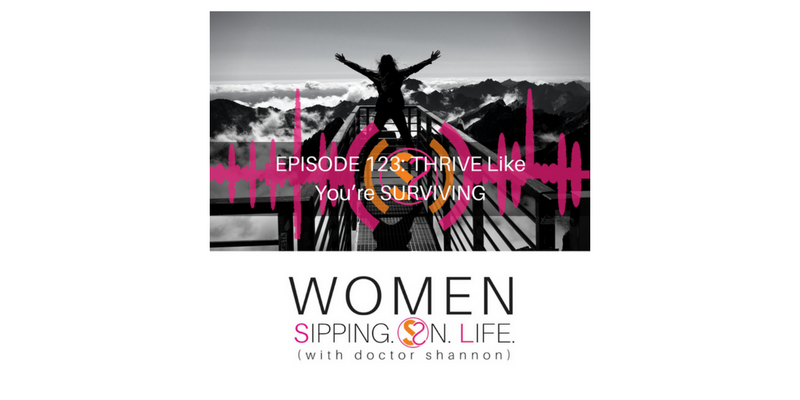 EPISODE 123: THRIVE Like You're SURVIVING