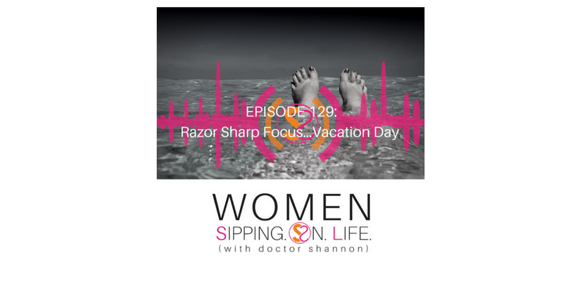 EPISODE 129: Razor Sharp Focus…Vacation Day