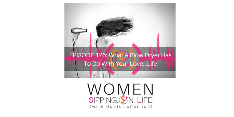 EPISODE 176: What A Blow Dryer Has To Do With Your Love…Life