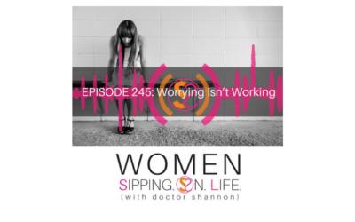 EPISODE 245: Worrying Isn't Working