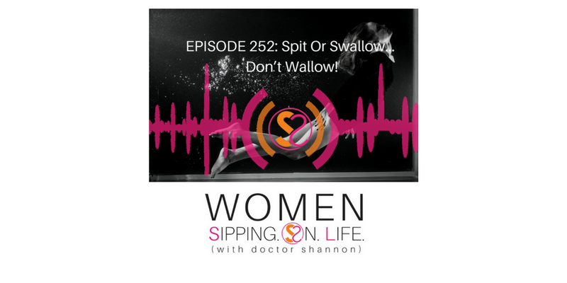 EPISODE 252: Spit or Swallow…Don't Wallow!