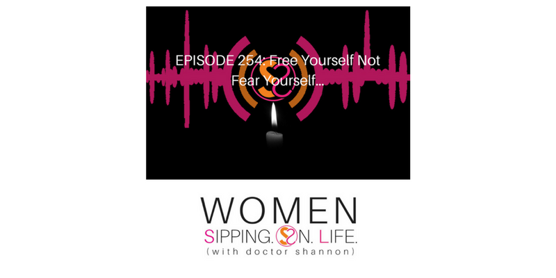 EPISODE 254: Free Yourself Not Fear Yourself…