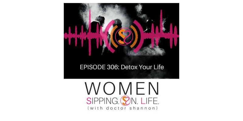 EPISODE 306: Detox Your Life