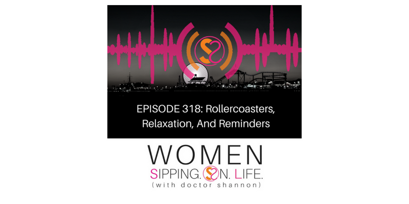 EPISODE 318: Rollercoasters, Relaxation, And Reminders