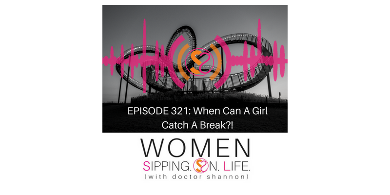 EPISODE 321: When Can A Girl Catch A Break?!