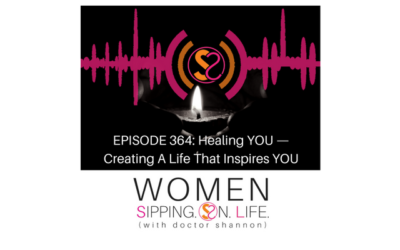 EPISODE 364: Healing YOU — Creating A Life That Inspires YOU