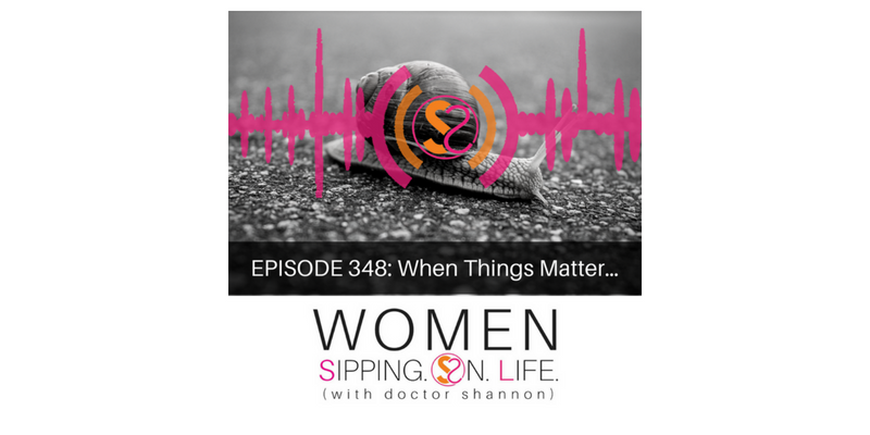 EPISODE 348: When Things Matter…