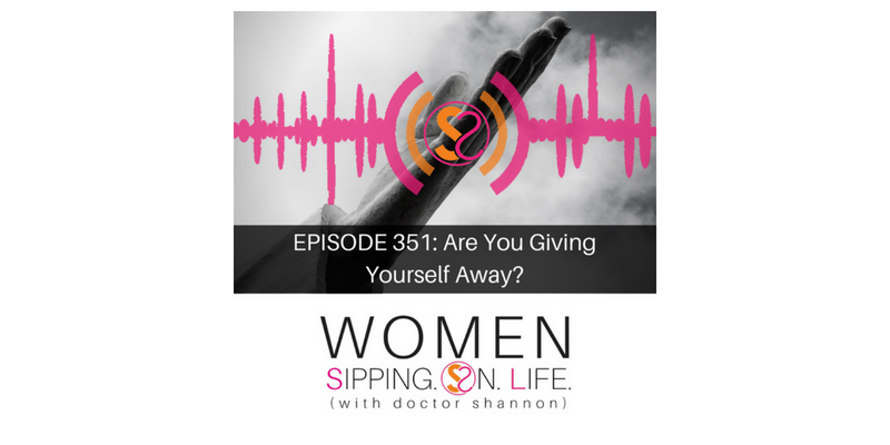 EPISODE 351: Are You Giving Yourself Away?