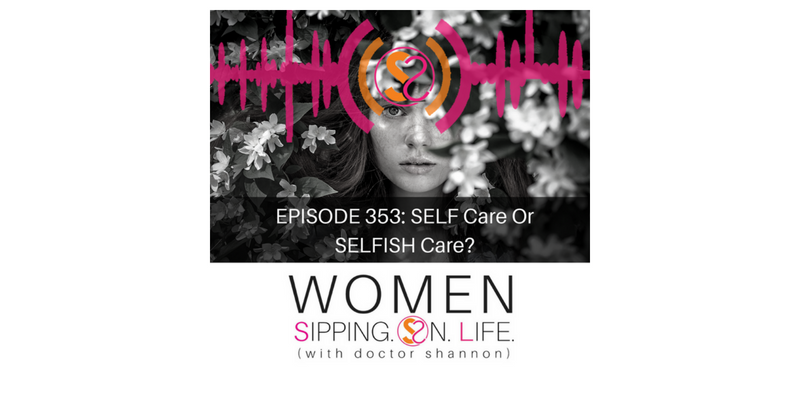 EPISODE 353: SELF Care Or SELFISH Care?