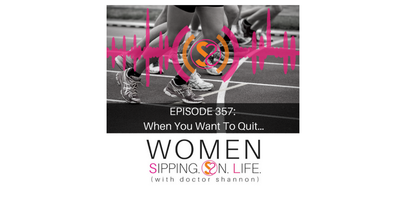 EPISODE 357: When You Want To Quit…