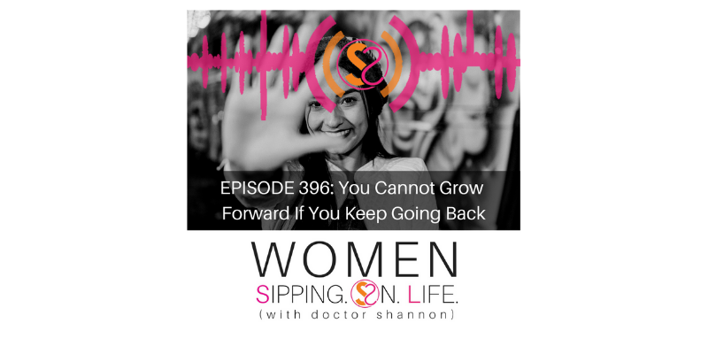 EPISODE 396: You Cannot Grow Forward If You Keep Going Back