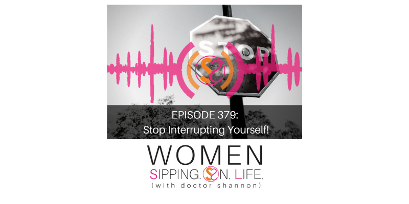 EPISODE 379: Stop Interrupting Yourself!