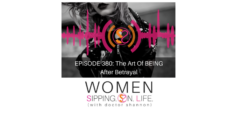 EPISODE 380: The Art Of BEING After Betrayal