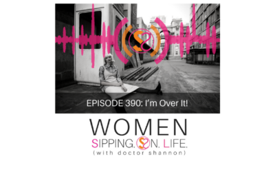EPISODE 390: I'm Over It!