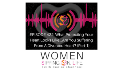 EPISODE 422: What Protecting Your Heart Looks Like…Are You Suffering From A Divorced Heart? (Part 1)