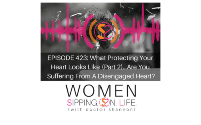 EPISODE 423: What Protecting Your Heart Looks Like (Part 2)…Are You Suffering From A Disengaged Heart?