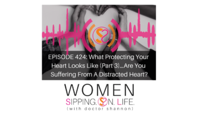 EPISODE 424: What Protecting Your Heart Looks Like (Part 3)…Are You Suffering From A Distracted Heart?
