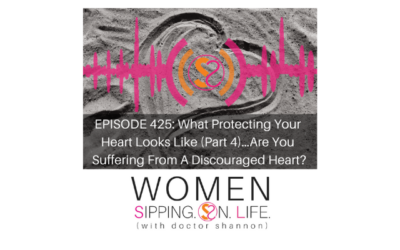 EPISODE 425: What Protecting Your Heart Looks Like (Part 4)…Are You Suffering From A Discouraged Heart?