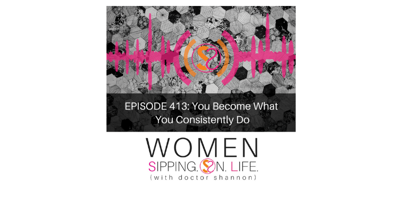 EPISODE 413: You Become What You Consistently Do