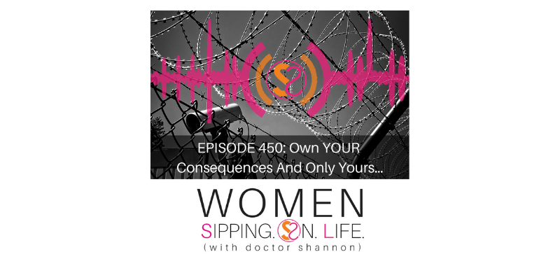 EPISODE 450: Own YOUR Consequences And Only Yours…
