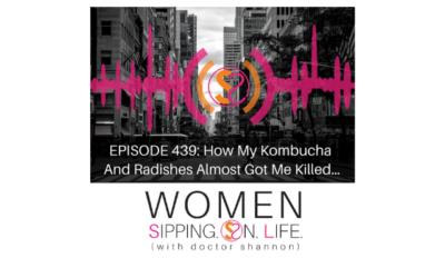 EPISODE 439: How My Kombucha And Radishes Almost Got Me Killed…