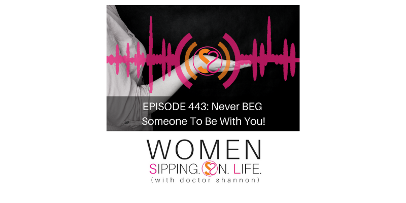 EPISODE 443: Never BEG Someone To Be With You!