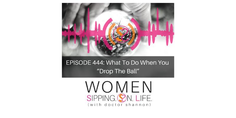 "EPISODE 444: What To Do When You ""Drop The Ball"""