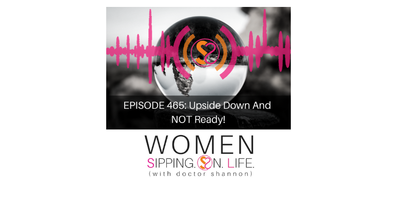 EPISODE 465: Upside Down And NOT Ready!