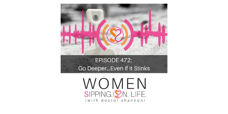 EPISODE 472: Go Deeper…Even If It Stinks