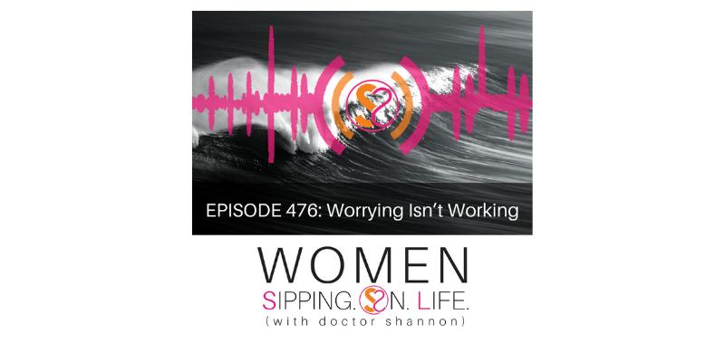 EPISODE 476: Worrying Isn't Working