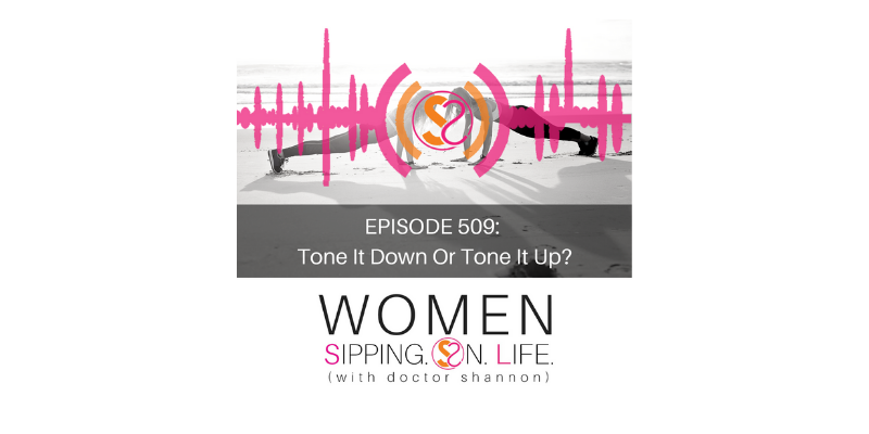 EPISODE 509: Tone It Down Or Tone It Up?