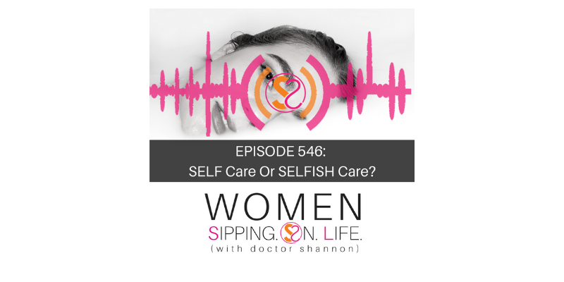 EPISODE 546: SELF Care Or SELFISH Care?
