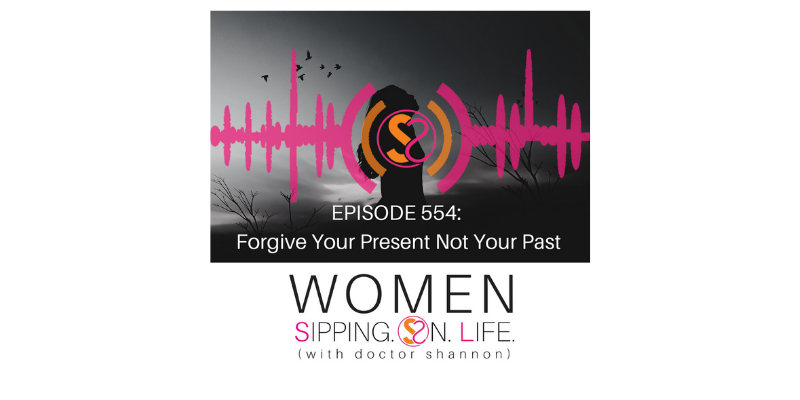 EPISODE 554: Forgive Your Present Not Your Past