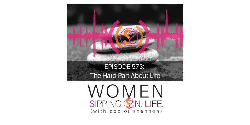 EPISODE 573: The Hard Part About Life