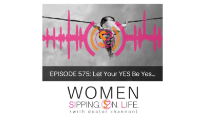 EPISODE 575: Let Your YES Be Yes…