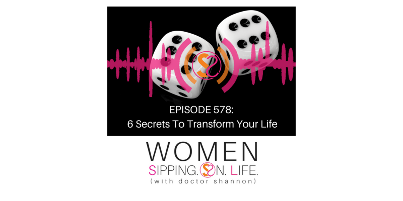 EPISODE 578: 6 Secrets To Transform Your Life