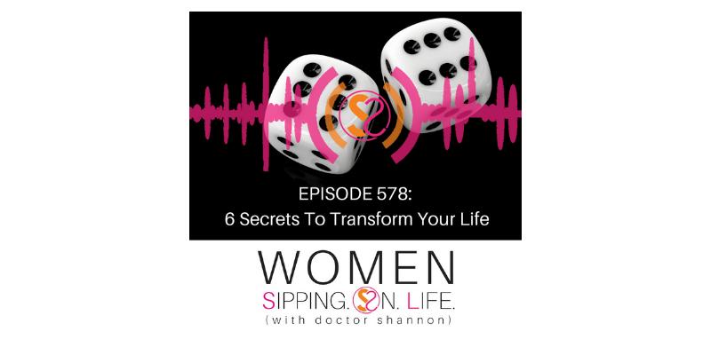 EPISODE 578:6 Secrets To Transform Your Life
