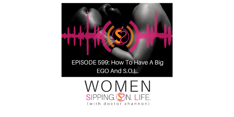EPISODE 599: How To Have A Big EGO And S.O.L.