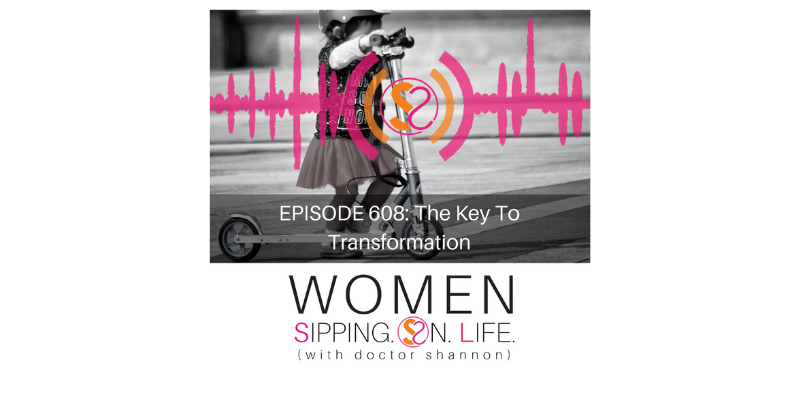 EPISODE 608: The Key To Transformation