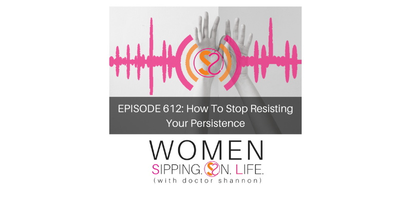 EPISODE 612: How To Stop Resisting Your Persistence