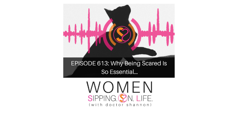 EPISODE 613: Why Being Scared Is So Essential…