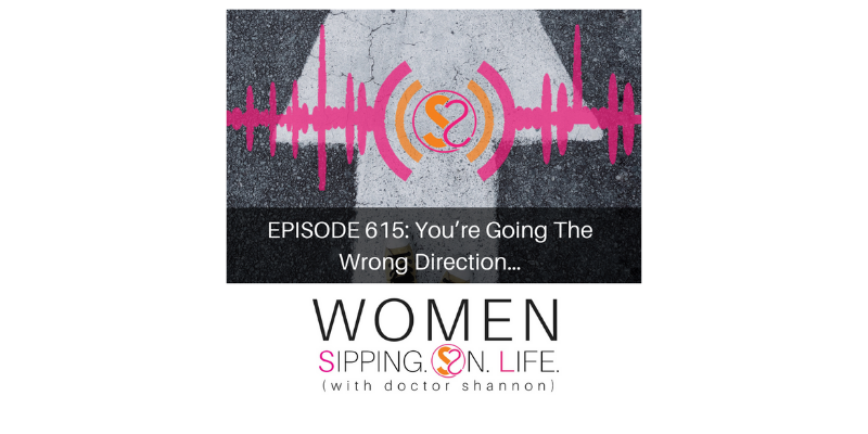 EPISODE 615: You're Going The Wrong Direction…