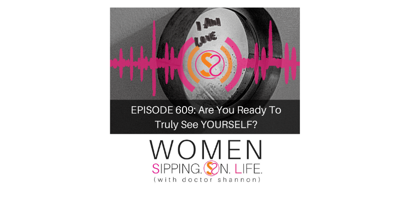 EPISODE 609: Are You Ready To Truly See YOURSELF?