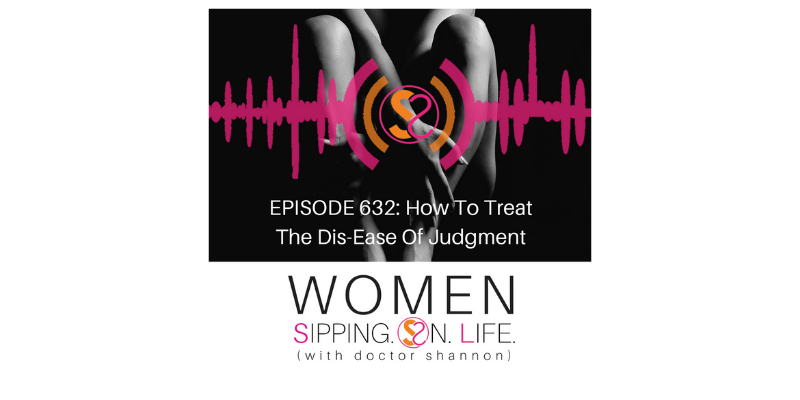 EPISODE 632: How To Heal The Dis-Ease Of Judgment