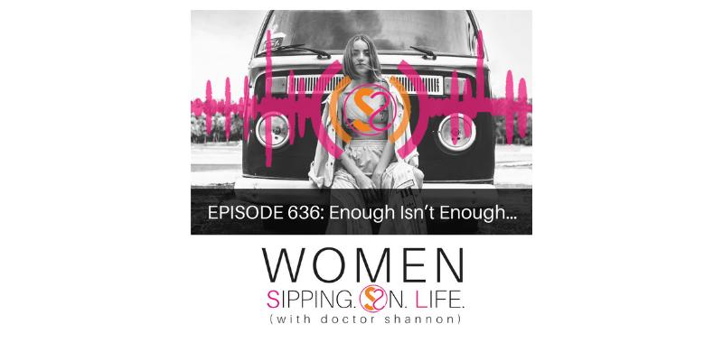 EPISODE 636: Enough Isn't Enough…